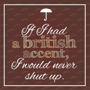 """If I had a british accent, I would never shut up""."